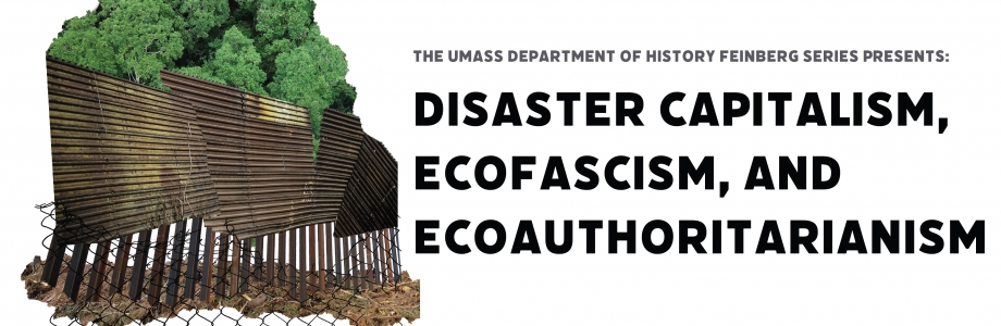 Feinberg Series event banner: Image of trees behind a wall. Text reads The UMass Department of History Feinberg Series Presents Disaster Capitalism, Ecofascism, and Ecoauthoritarianism
