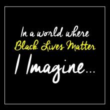 In a world where Black Lives Matter I imagine...