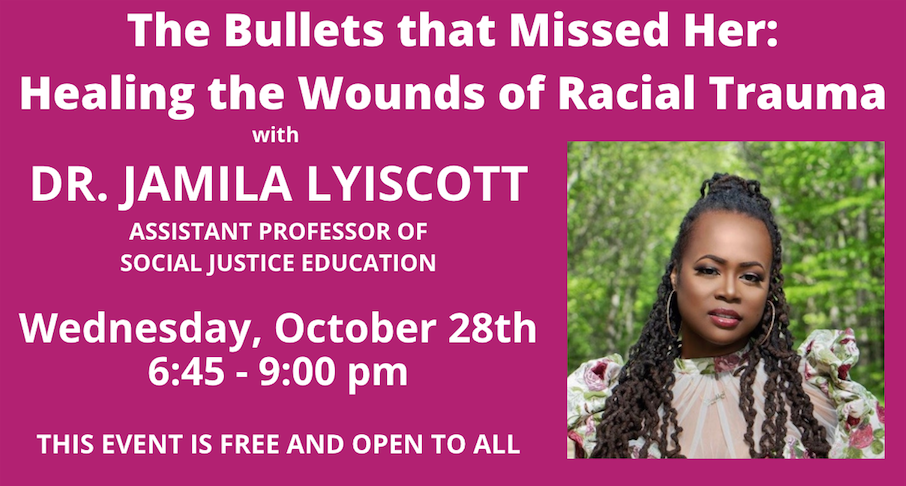 """""""The Bullets that Missed Her: Healing the wounds of Racial Trauma with Dr. Jamila Lyiscott, Assistant Professor of Social Justice Education.  Wednesday, October 28th 6:45-9:00pm.  This event is free and open to all"""