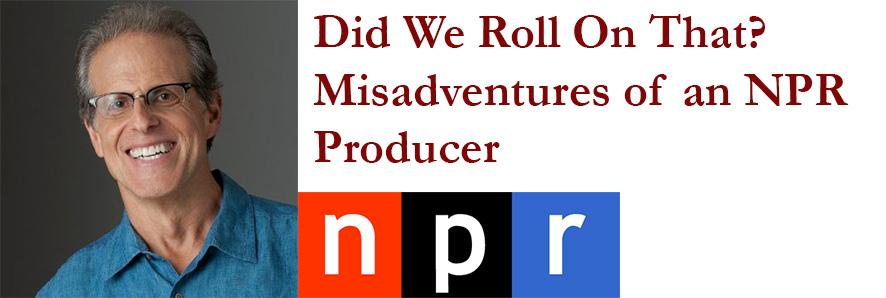 "Peter Breslow ""Did We Roll On That? Misadventures of an NPR Producer."
