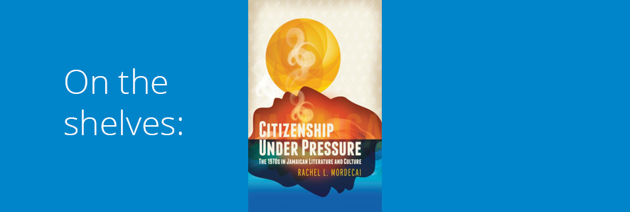 "image of book jacket, ""Citizenship Under Pressure: The 1970s in Jamaican Literature and Culture"""