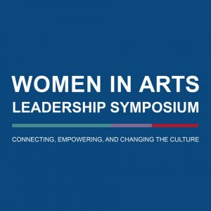 Women In Arts Leadership Symposium: Connecting, Empowering and Changing the Culture
