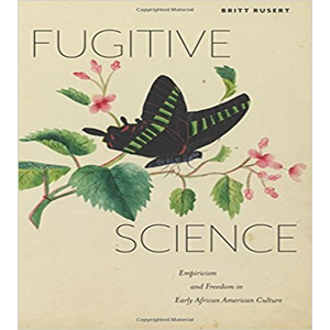 The novel, Fugitive Science: Empiricism and Freedom in Early African American Culture by Britt Rusert