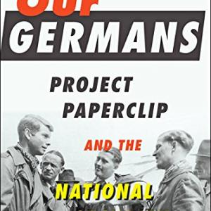 "Book cover of ""Our Germans: Project Paperclip and the National Security State"