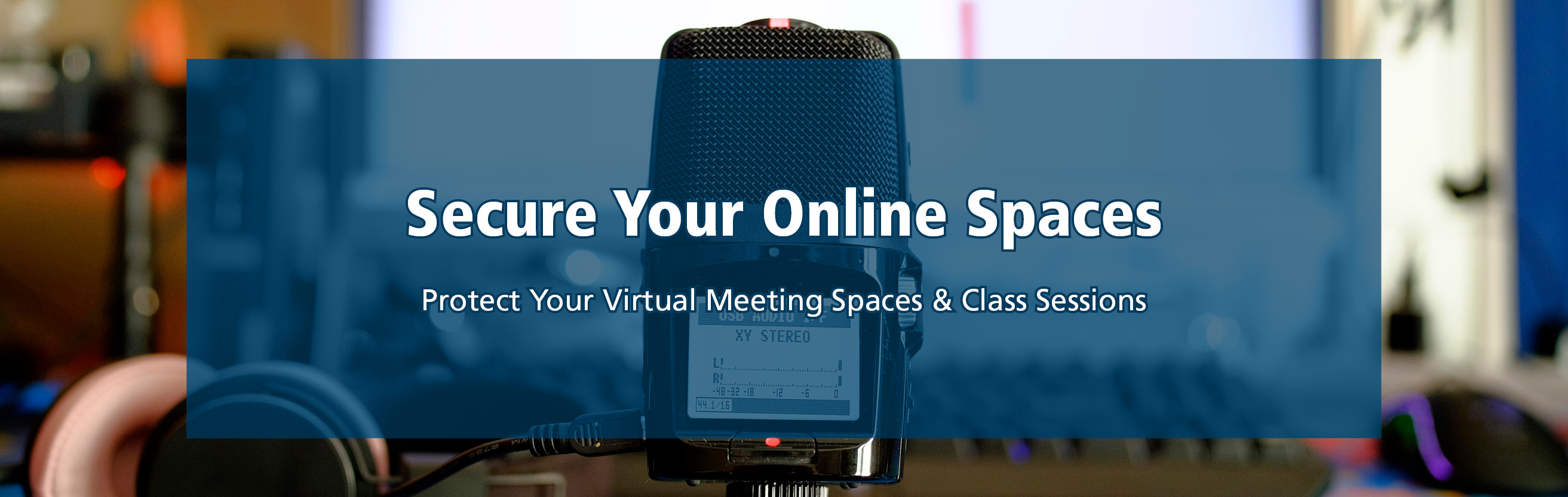 An audio recorder and headphones, text secure your online spaces, protect your virtual meetings and class sessions