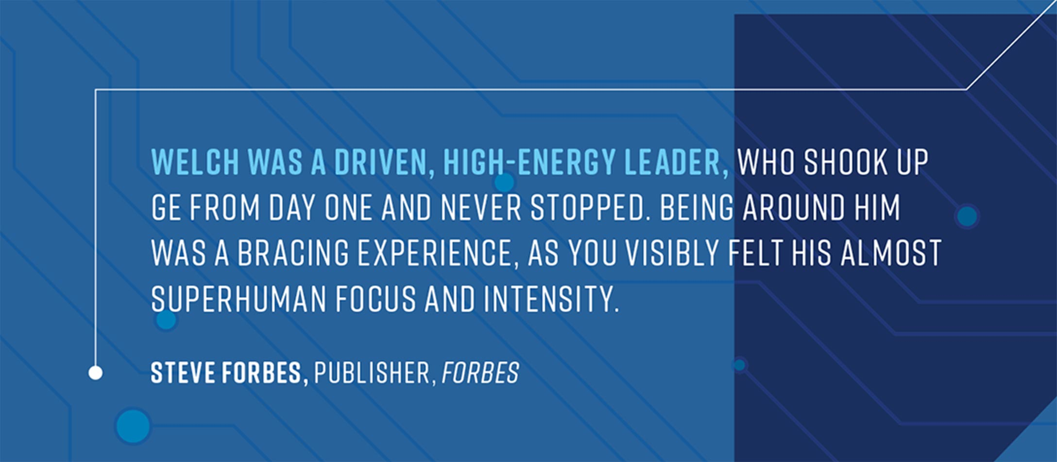 Welch was a driven, high energy leader who shook up GE from day one and never stopped. Being around him was a bracing experience, as you visibly felt his almost superhuman focus and intensity. – Steve Forbes, publisher, Forbes