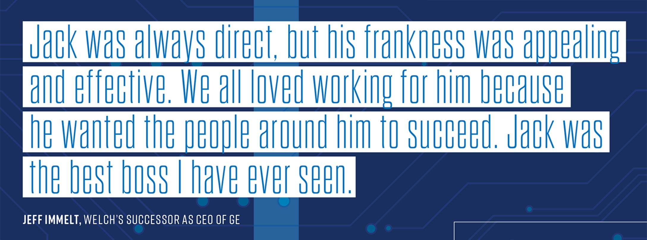 Jack was always direct, but his frankness was appealing and effective. We all loved working for him because he wanted the people around him to succeed. Jack was the best boss I have ever seen. – Jeff Immelt, Welch's successor as CEO of GE
