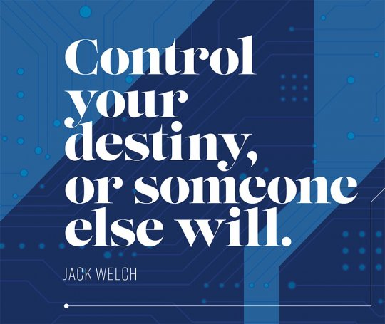 Control your destiny, or someone else will. – Jack Welch