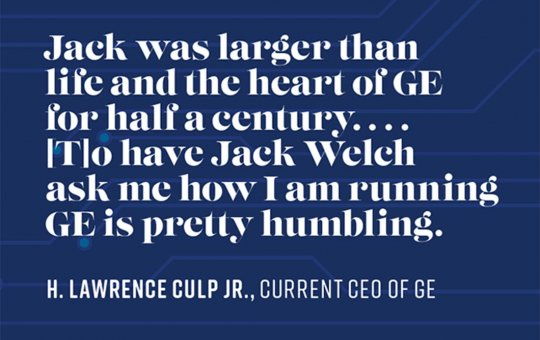 Jack was larger than life and the heart of GE for half a century . . . to have Jack Welch ask me how I am running GE is pretty humbling. – H. Lawrence Culp Jr., Current CEO of GE