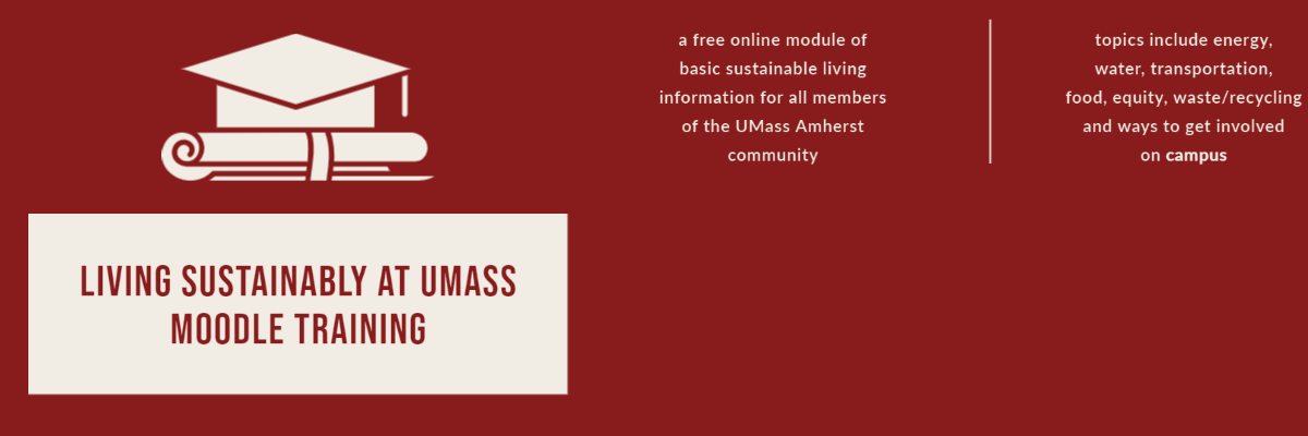 Living sustainably at UMass moodle training. a free online module of basic sustainable living information for all members of the UMass Amherst community. Topics include energy, water, transportation, food, equity, water/recycling and ways to get involved on campus.