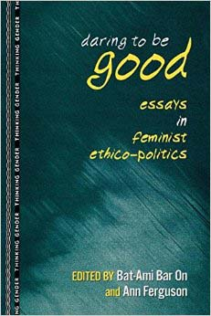 Daring to be Good  Essays in Feminist Ethico-Politics